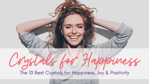 Happiness Crystals: The 10 Best Crystals for Happiness, Joy & Positivity