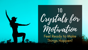 10 Healing Crystals for Motivation: Feel Ready to Make Things Happen!