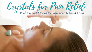 Crystals for Pain Relief: 13 of the Best Stones to Ease Your Aches & Pains