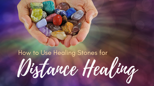 How to Use Healing Stones for Distance Healing