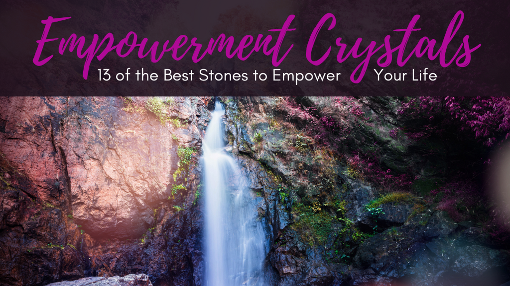 Empowerment Crystals: 13 of the Best Stones to Empower Your Life