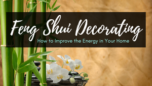 Feng Shui Decorating Tips: How to Improve the Energy in Your Home