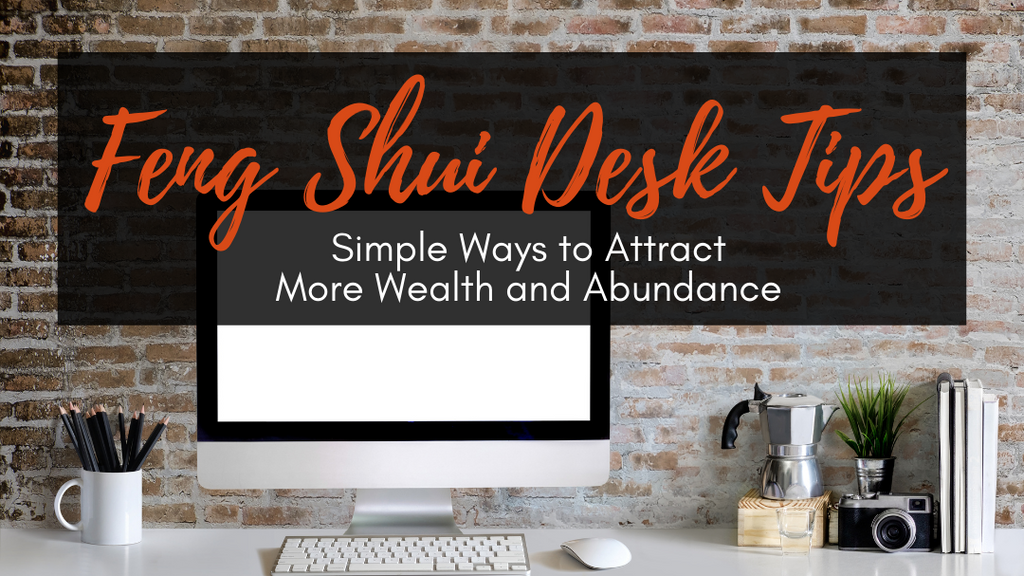 Feng Shui Desk Tips: Simple Ways to Attract More Wealth and Abundance