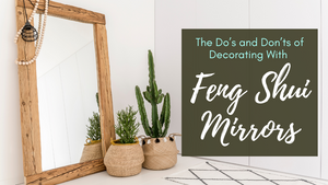 The Do's and Don'ts of Decorating With Feng Shui Mirrors