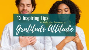 12 Inspiring Tips to Help You Develop a Gratitude Attitude