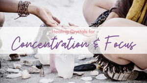 10 Healing Crystals for Concentration and Focus