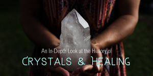 An In-Depth Look at the History of Crystals and Healing