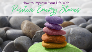 How to Improve Your Life With Positive Energy Stones