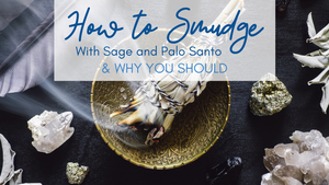 How to Smudge With Sage and Palo Santo & Why You Should