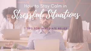 How to Stay Calm in Stressful Situations: 7 Tips for Immediate Relief
