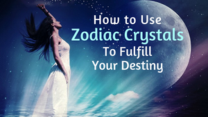How to Use Zodiac Crystals and Gems to Fulfill Your Destiny