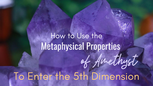 How to Use the Metaphysical Properties of Amethyst to Enter the 5th Dimension