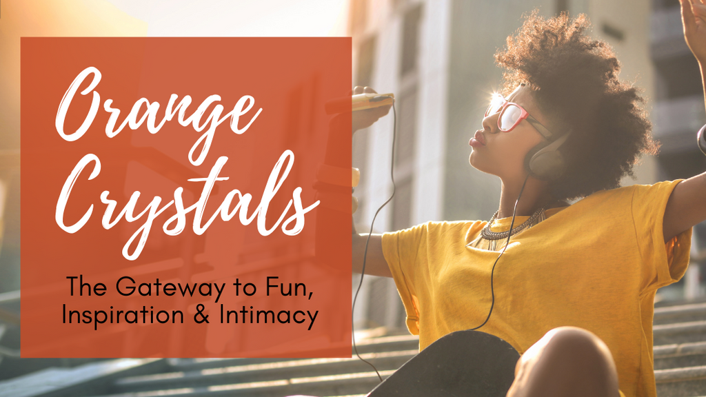 Orange Crystals: The Gateway to Fun, Inspiration & Intimacy