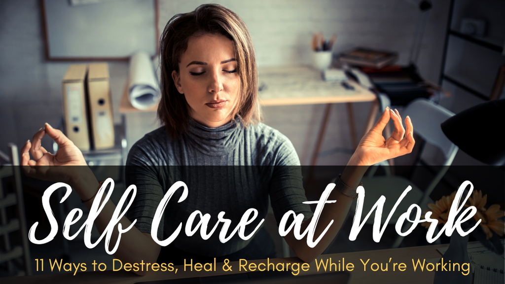 Self Care at Work: 11 Ways to Destress, Heal & Recharge While You're Working