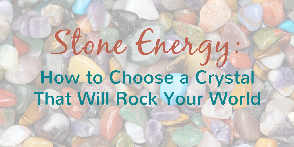 Stone Energy - How to Choose a Crystal