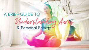 A Brief Guide to Understanding Auras & Personal Energy