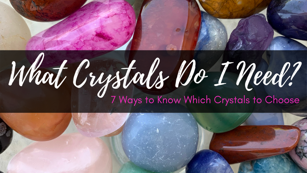 What Crystals Do I Need? 7 Ways to Know Which Crystals to Choose