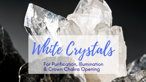 White Crystals for Purification, Illumination & Crown Chakra Opening