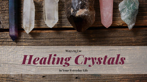 Ways to Use Healing Crystals in Your Everyday Life