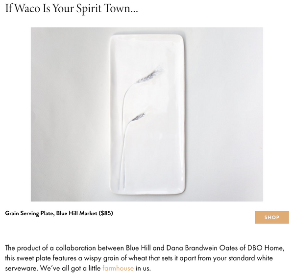 If Waco Is Your Spirit Town…The product of a collaboration between Blue Hill and Dana Brandwein Oates of DBO Home, this sweet plate features a wispy grain of wheat that sets it apart from your standard white serveware. We've all got a little farmhouse in us.