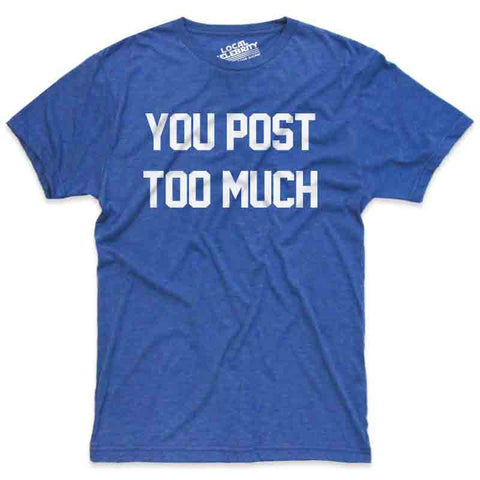 You Post Too Much T-Shirt