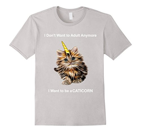 I Don't Want to Adult Anymore-I Want to be a CATICORN t-shir