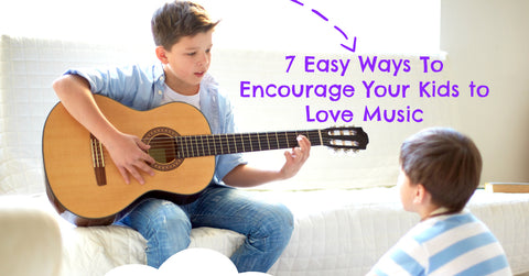 7 Easy Ways To Encourage Your Kids To Love Music