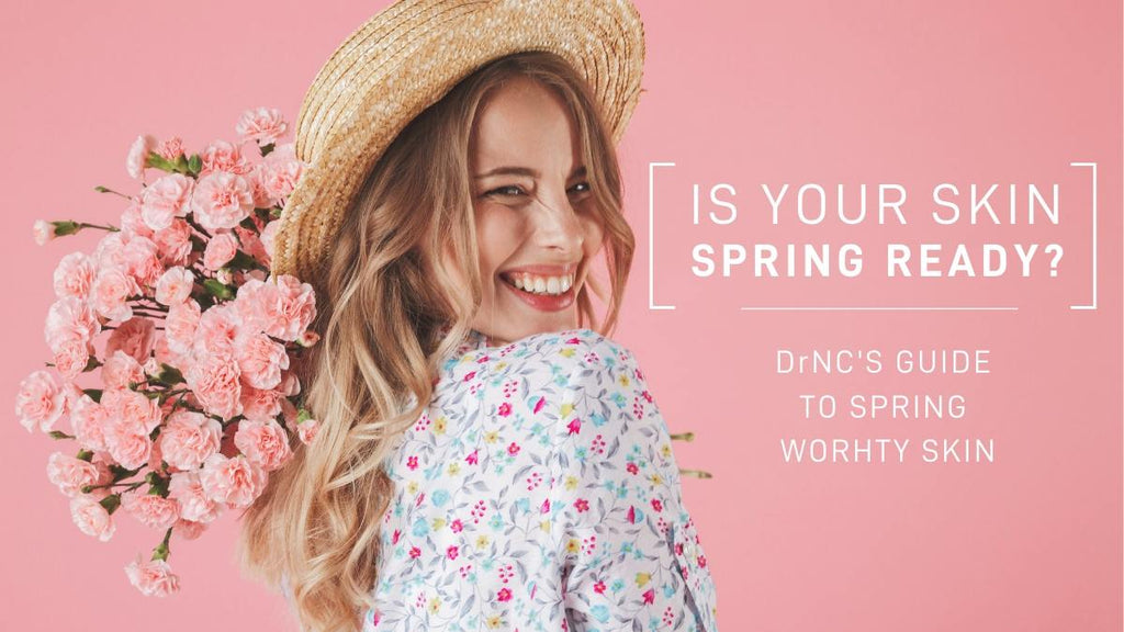 Is your Skin Spring Ready? DrNC's Guide to Spring Worthy Skin