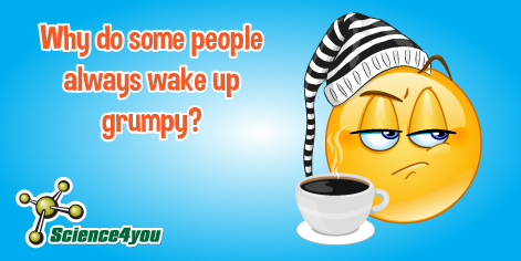Why do some people always wake up grumpy?