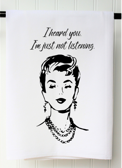 I Heard You I'm Just Not Listening Tea Towel, Flour Sack