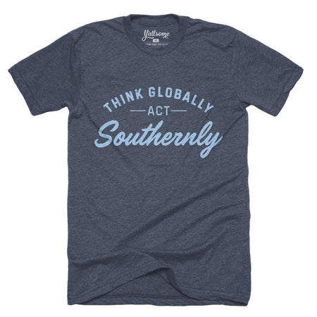 Think Globally Act Southernly T-shirt