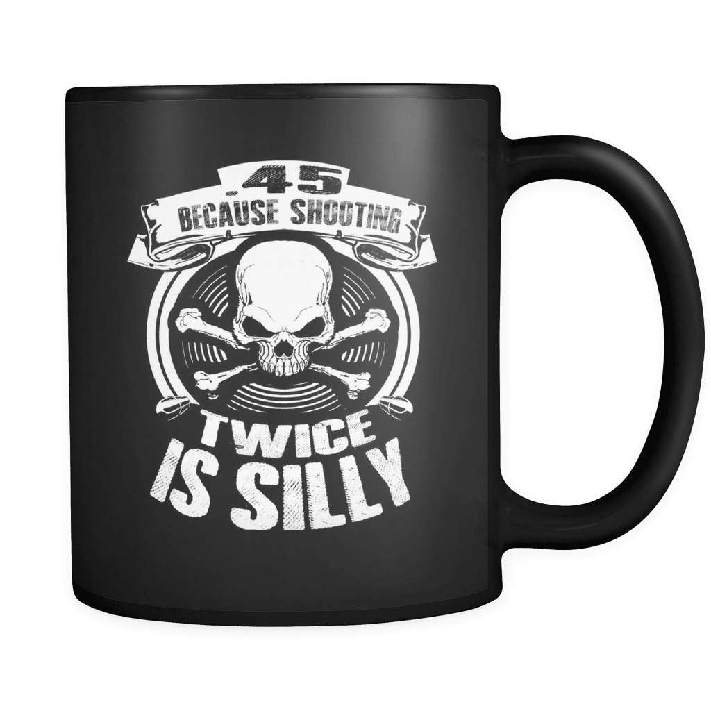 .45 Because Shooting Twice Is Silly! - Luxury Gun Mug - snazzyshirtz.com