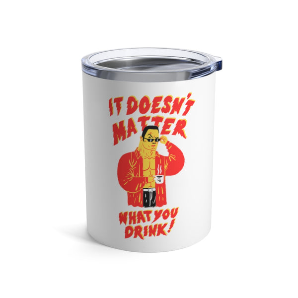 """It Doesn't Matter What You Drink"" Tumbler 10oz"