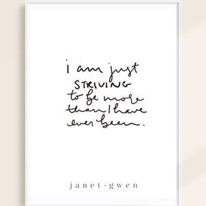 I Am Just Striving To Be More Than I Have Ever Been Print