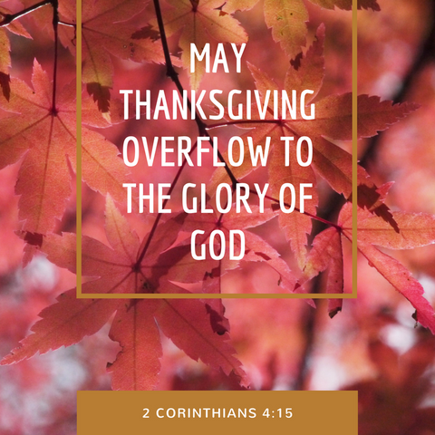 May thanksgiving overflow to the glory of God