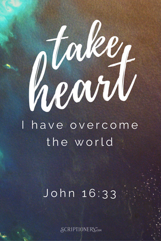 Take heart! I have overcome the world.