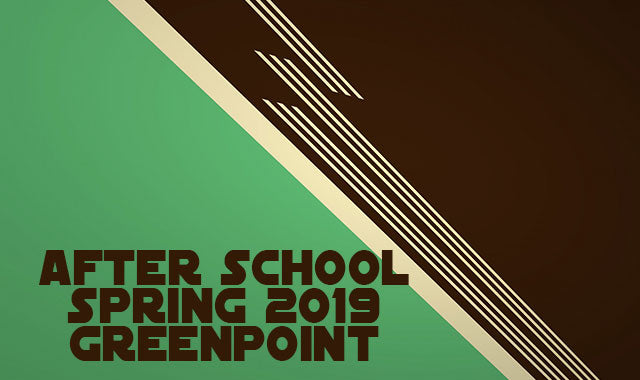 AFTER SCHOOL SPRING 2019 GREENPOINT