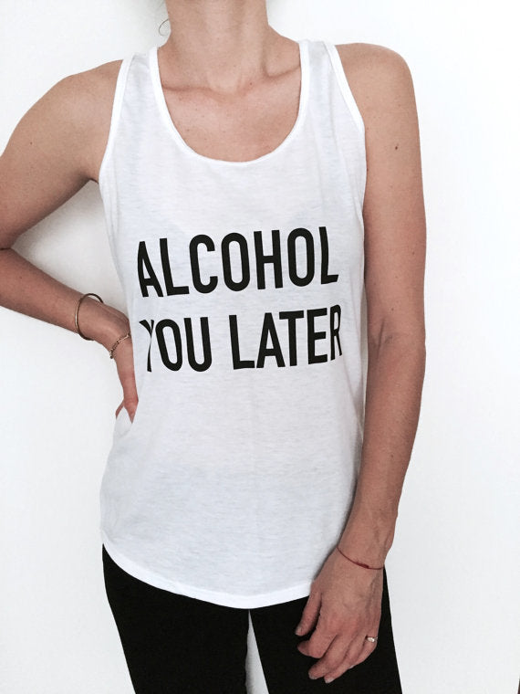 Alcohol you later Letters Print Women Tank Top Summer Vest t Shirt For Lady Camisole Tee Funny Hipster white drop ship B-37 - thefashionique
