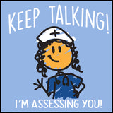 "MISSY NURSE T-SHIRT • ""Keep Talking! I'm Assessing You!"" LOL! Funny-MSST-4420 - Rhino Junction Apparel - 1"