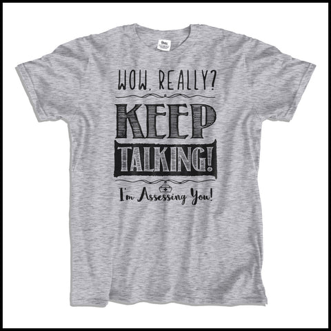 "ADULT NURSE T-SHIRT•TEXT TEE: ""Wow! Keep Talking! (I'm Assessing You!)"" •  ASST-4421 - Rhino Junction Apparel - 2"