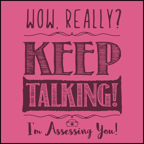 "JUNIORS NURSE T-SHIRT•TEXT TEE:""Wow! Keep Talking!(I'm Assessing You!)"" • JSST-4421 - Rhino Junction Apparel - 1"