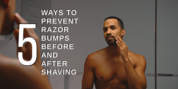 How To Prevent Razor Bumps Before & After Shaving