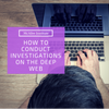 How to Conduct Investigations on the Deep Web