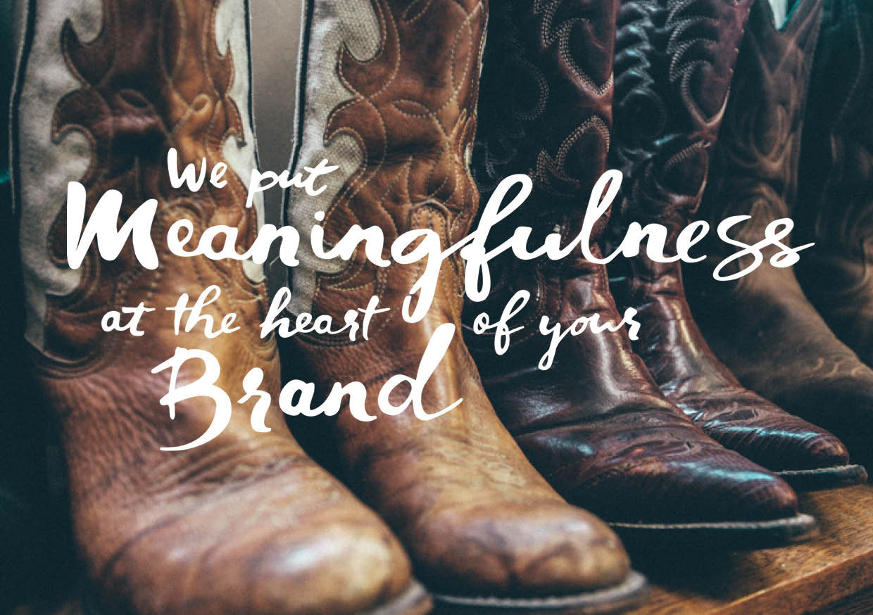 WE PUT MEANINGFULNESS A THE HEART OF YOUR BUSINESS