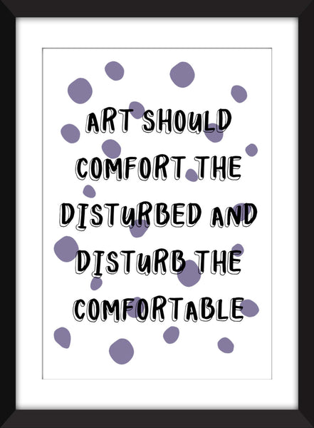 Art Should Comfort the Disturbed And Disturb the Comfortable - Unframed Print