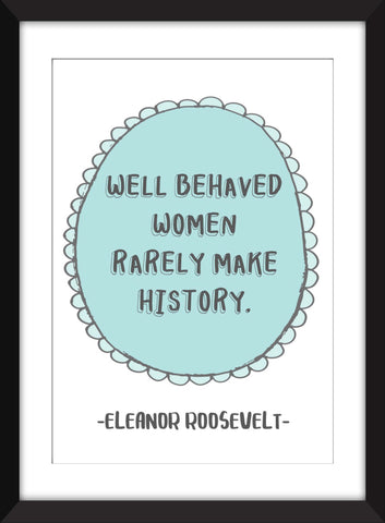 "Eleanor Roosevelt ""Well Behaved Women Rarely Make History"" Quote - Unframed Print"