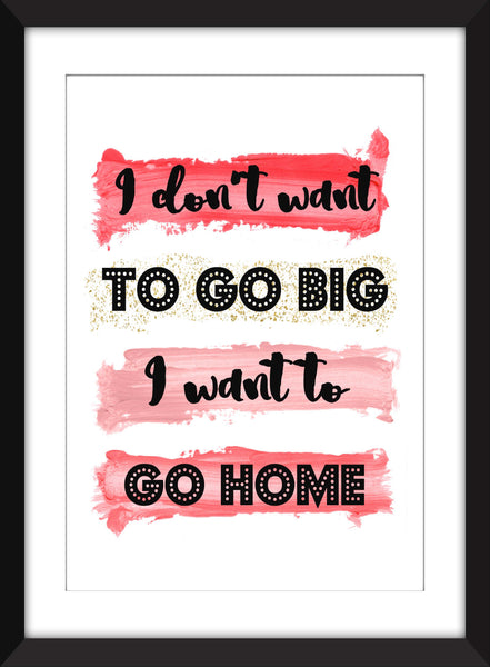 I Don't Want To Go Big, I Want to Go Home - Unframed Print - Perfect Gift for Homebodies