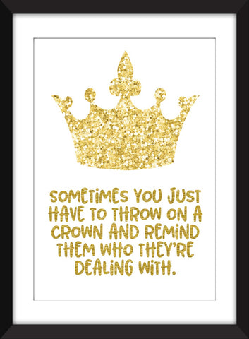 Sometimes You Just Have to Throw On a Crown and Remind Them Who They're Dealing With - Unframed Print