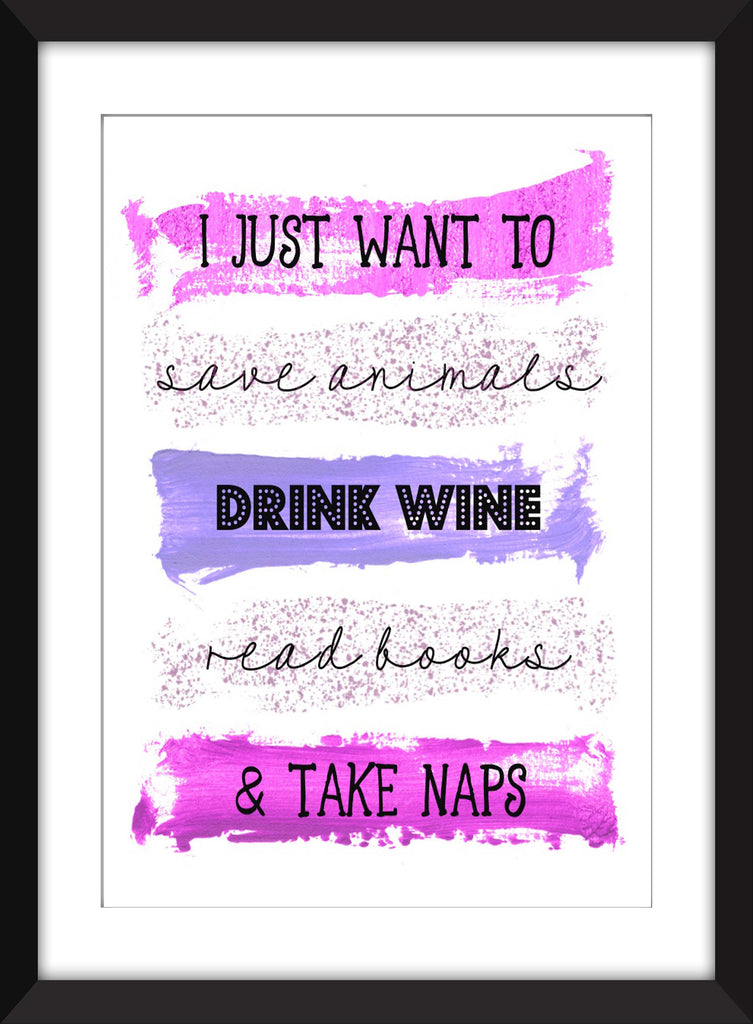 I Just Want To Save Animals, Drink Wine, Read Books and Take Naps -  Unframed Print