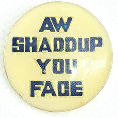 Aw Shaddup You Face Pin